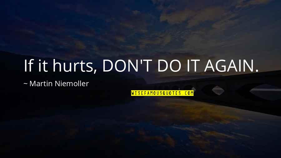 Old Bollywood Songs Quotes By Martin Niemoller: If it hurts, DON'T DO IT AGAIN.
