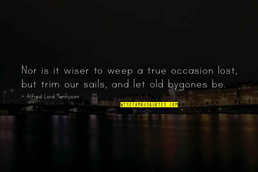 Old But True Quotes By Alfred Lord Tennyson: Nor is it wiser to weep a true