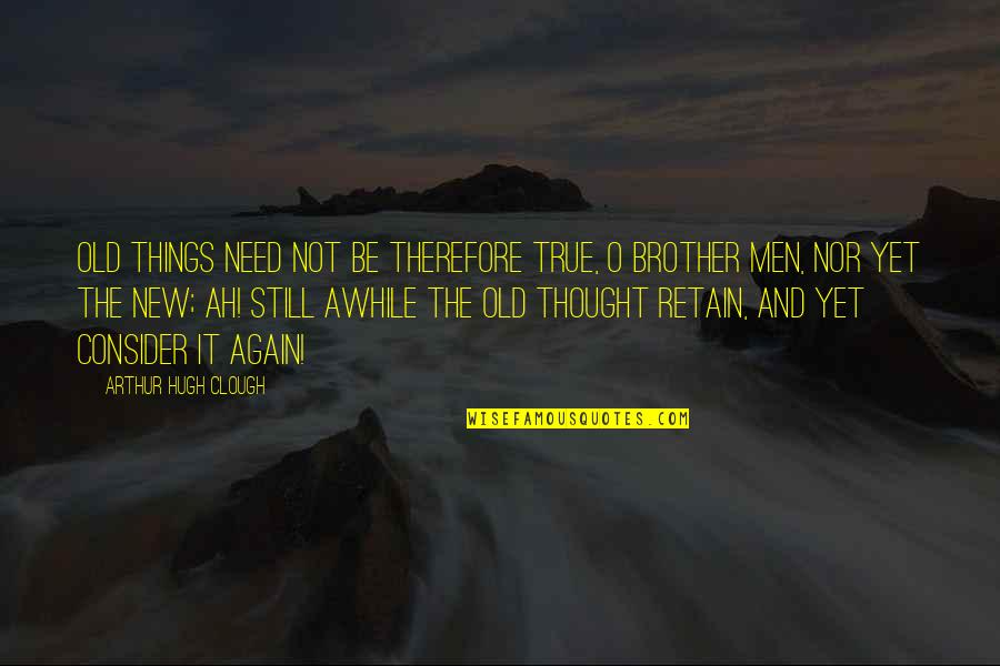 Old But True Quotes By Arthur Hugh Clough: Old things need not be therefore true, O