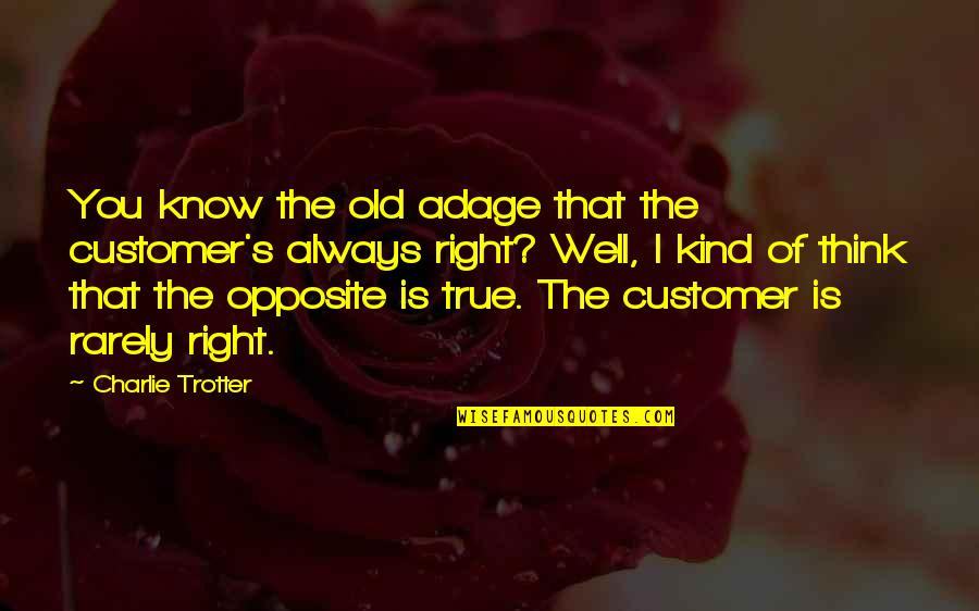 Old But True Quotes By Charlie Trotter: You know the old adage that the customer's