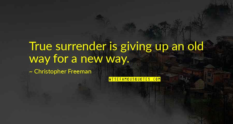 Old But True Quotes By Christopher Freeman: True surrender is giving up an old way