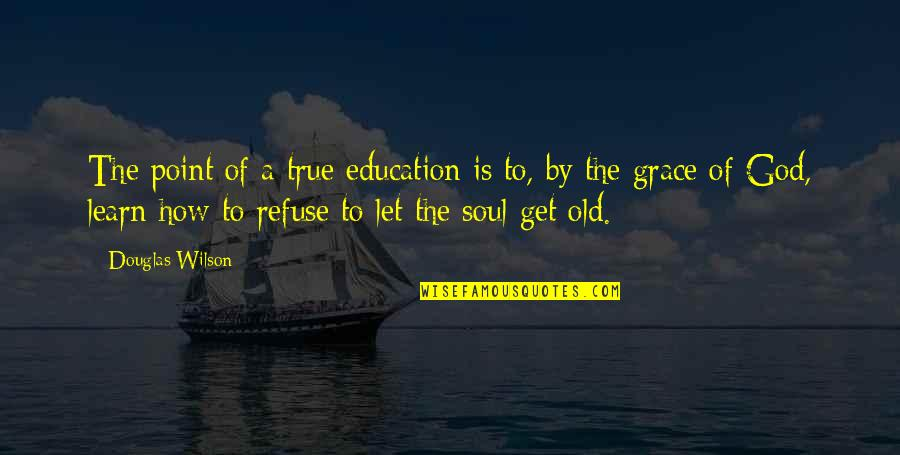 Old But True Quotes By Douglas Wilson: The point of a true education is to,