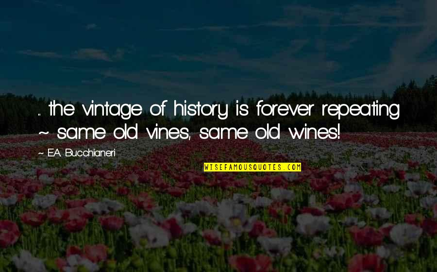 Old But True Quotes By E.A. Bucchianeri: ... the vintage of history is forever repeating