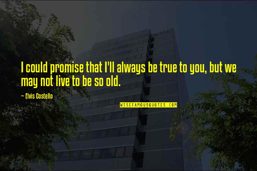 Old But True Quotes By Elvis Costello: I could promise that I'll always be true