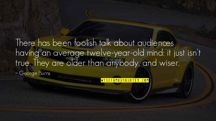 Old But True Quotes By George Burns: There has been foolish talk about audiences having