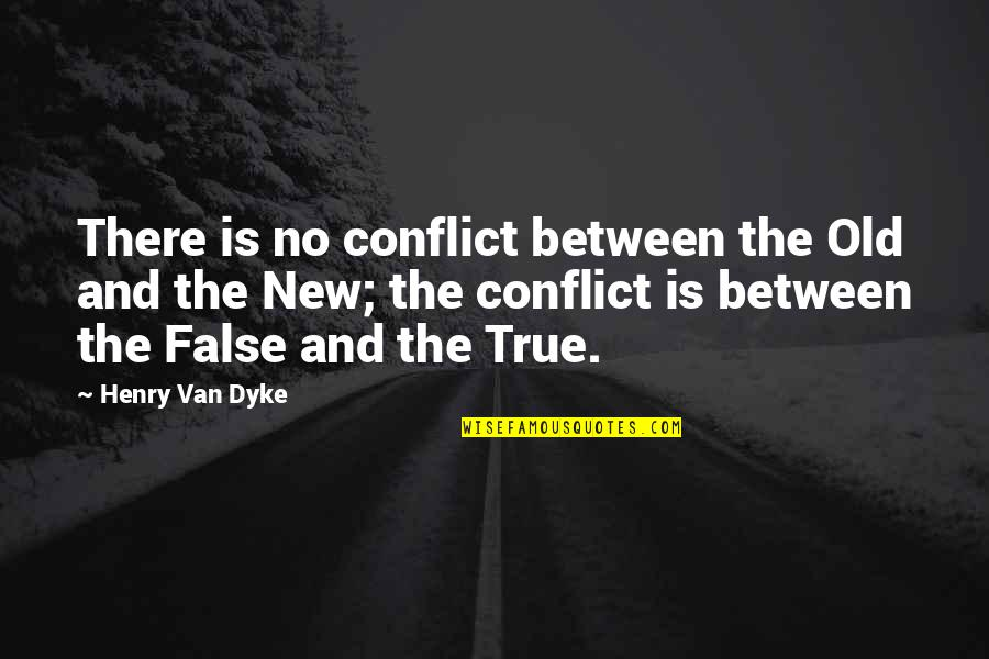 Old But True Quotes By Henry Van Dyke: There is no conflict between the Old and
