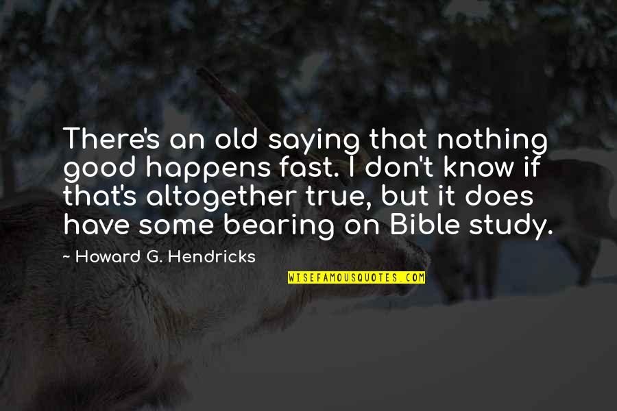 Old But True Quotes By Howard G. Hendricks: There's an old saying that nothing good happens
