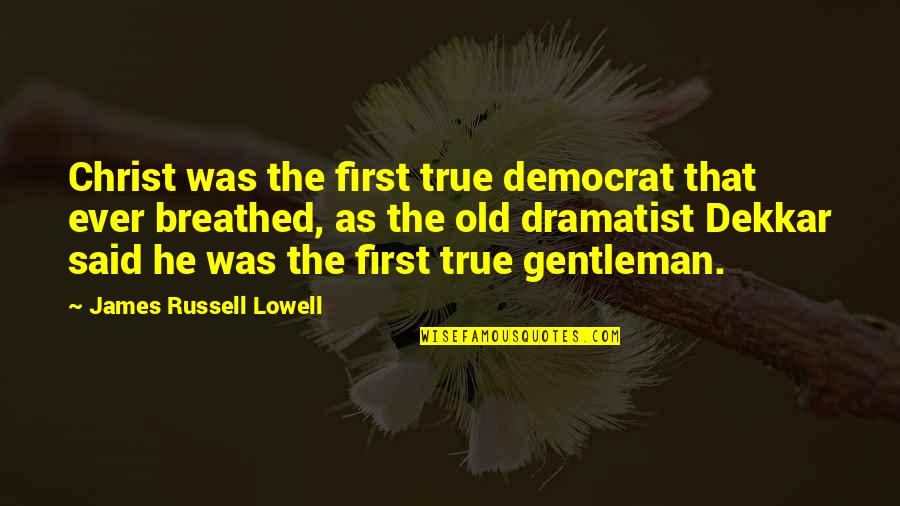 Old But True Quotes By James Russell Lowell: Christ was the first true democrat that ever