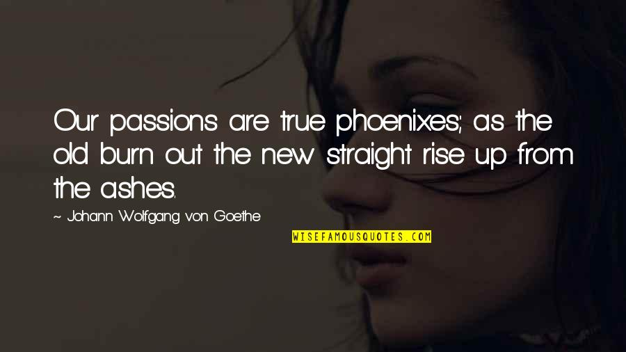 Old But True Quotes By Johann Wolfgang Von Goethe: Our passions are true phoenixes; as the old