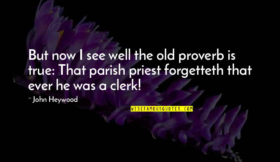 Old But True Quotes By John Heywood: But now I see well the old proverb