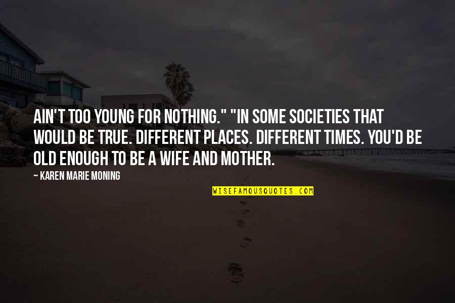 "Old But True Quotes By Karen Marie Moning: Ain't too young for nothing."" ""In some societies"