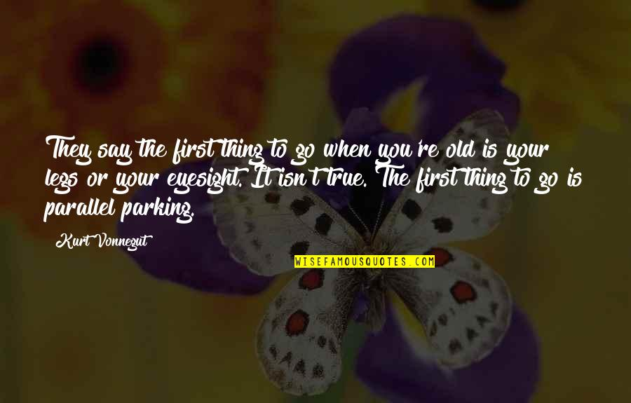 Old But True Quotes By Kurt Vonnegut: They say the first thing to go when