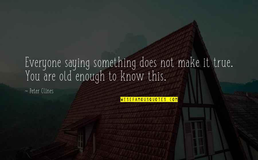 Old But True Quotes By Peter Clines: Everyone saying something does not make it true.