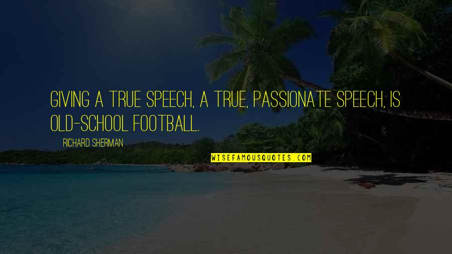 Old But True Quotes By Richard Sherman: Giving a true speech, a true, passionate speech,