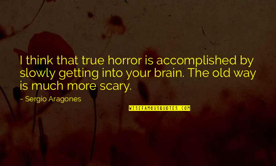 Old But True Quotes By Sergio Aragones: I think that true horror is accomplished by