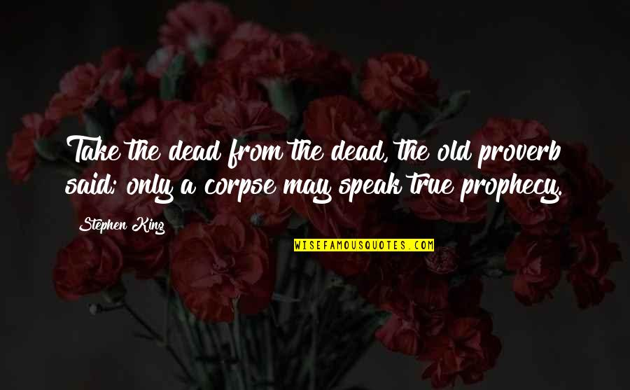 Old But True Quotes By Stephen King: Take the dead from the dead, the old