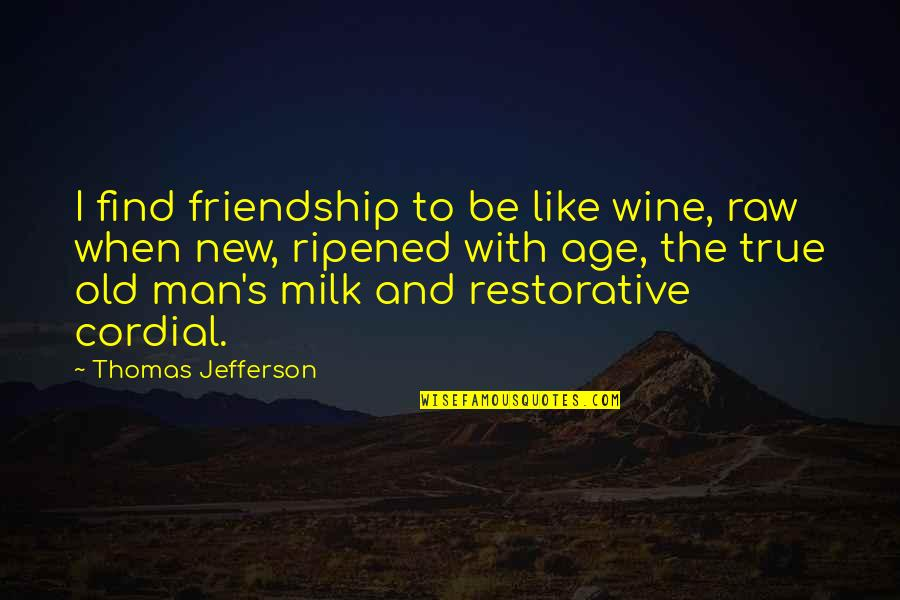 Old But True Quotes By Thomas Jefferson: I find friendship to be like wine, raw