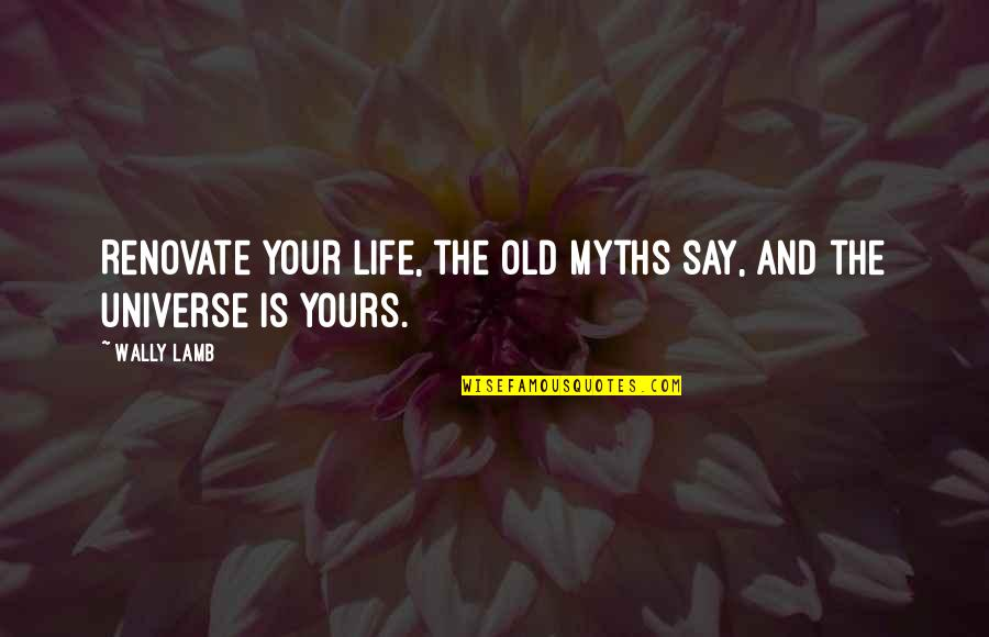 Old But True Quotes By Wally Lamb: Renovate your life, the old myths say, and