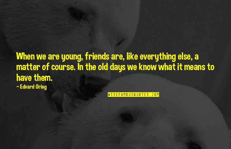 Old Days With Friends Quotes By Edvard Grieg: When we are young, friends are, like everything