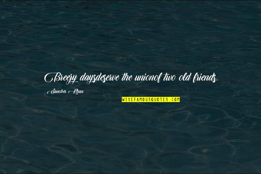 Old Days With Friends Quotes By Sanober Khan: Breezy daysdeserve the unionof two old friends.