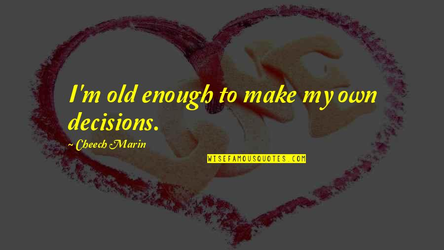 Old Enough To Make Decisions Quotes By Cheech Marin: I'm old enough to make my own decisions.