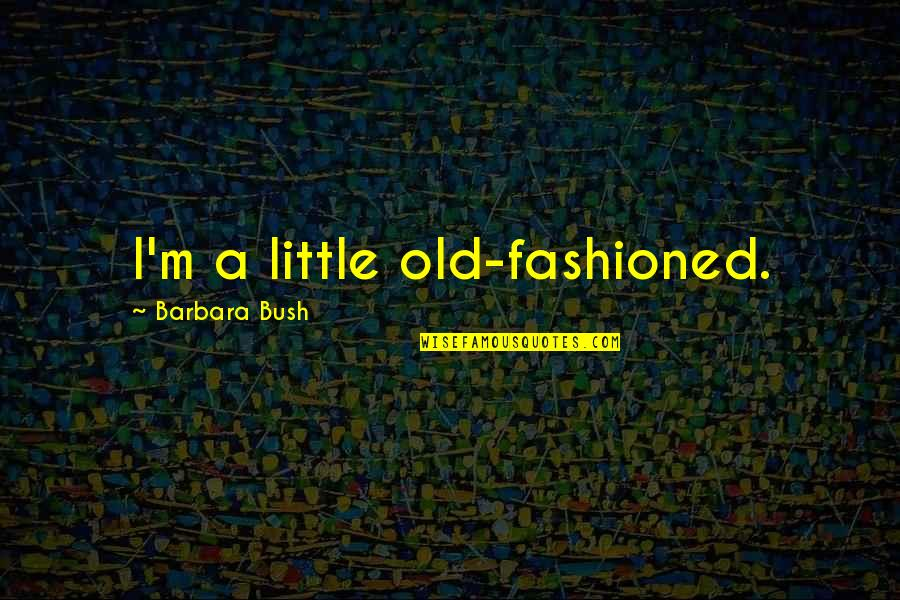 Old Fashioned Quotes By Barbara Bush: I'm a little old-fashioned.