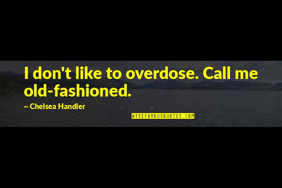 Old Fashioned Quotes By Chelsea Handler: I don't like to overdose. Call me old-fashioned.