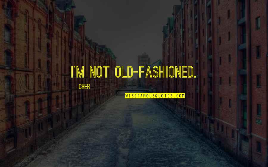 Old Fashioned Quotes By Cher: I'm not old-fashioned.