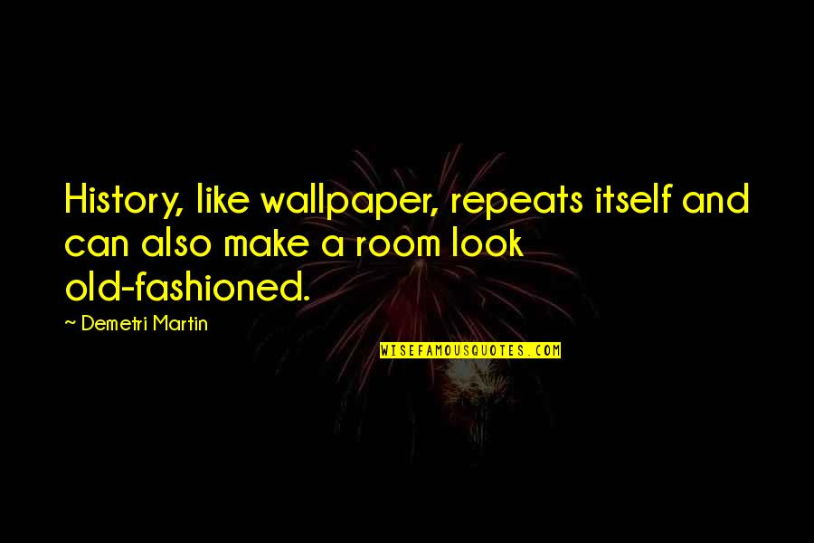 Old Fashioned Quotes By Demetri Martin: History, like wallpaper, repeats itself and can also