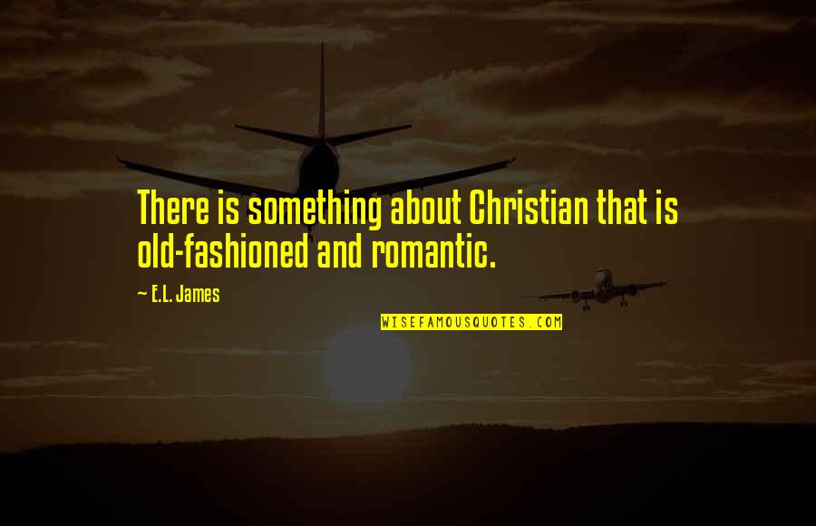 Old Fashioned Quotes By E.L. James: There is something about Christian that is old-fashioned