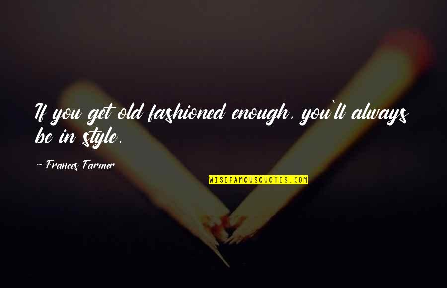 Old Fashioned Quotes By Frances Farmer: If you get old fashioned enough, you'll always