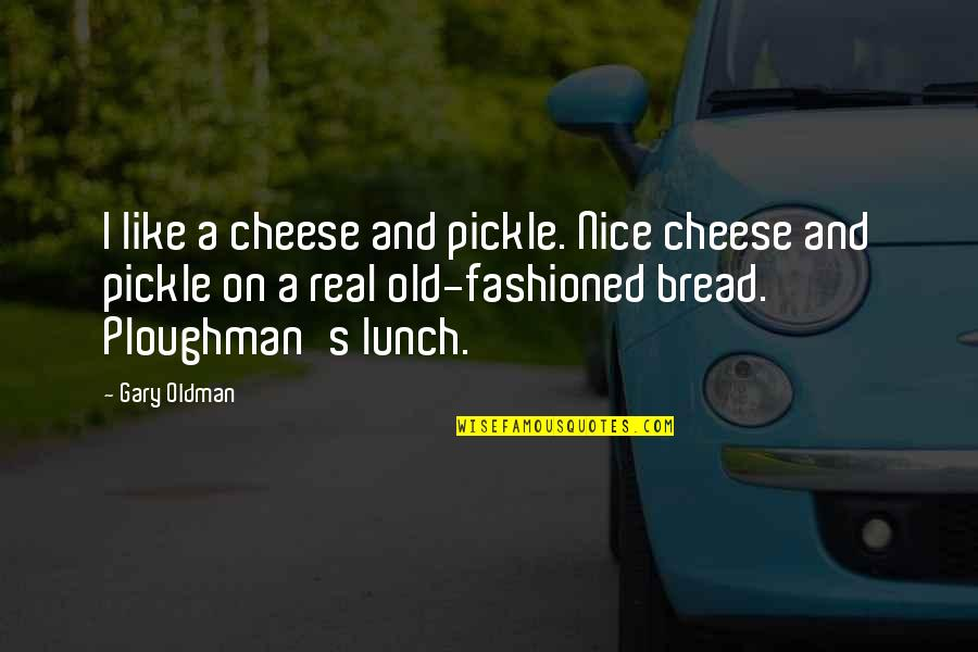 Old Fashioned Quotes By Gary Oldman: I like a cheese and pickle. Nice cheese