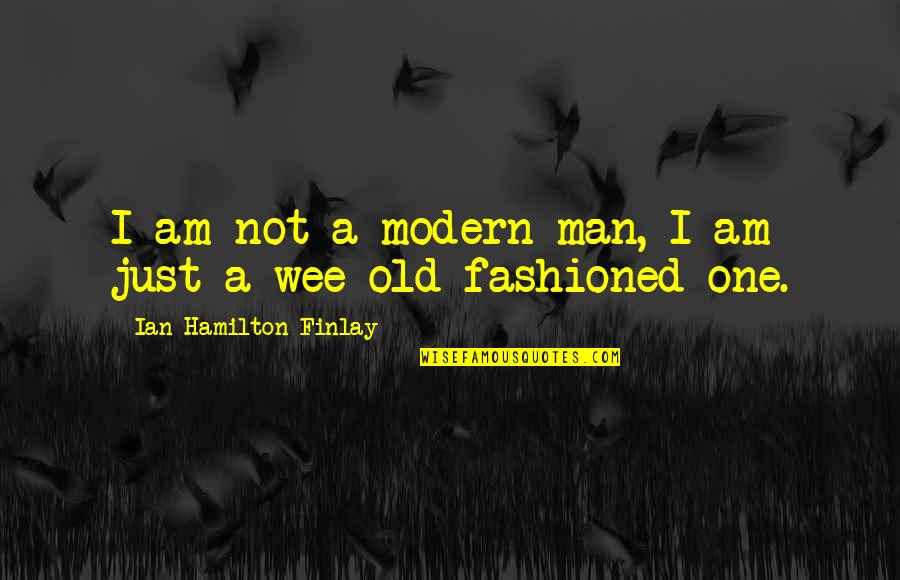 Old Fashioned Quotes By Ian Hamilton Finlay: I am not a modern man, I am
