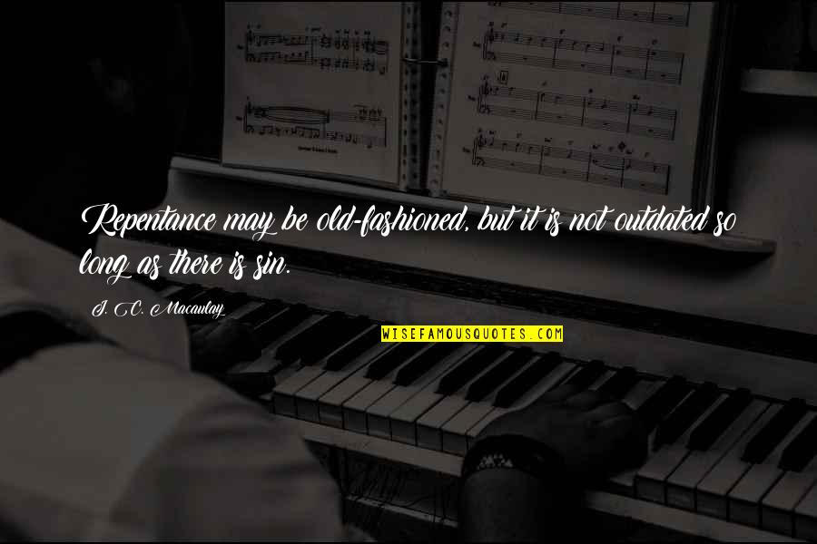 Old Fashioned Quotes By J. C. Macaulay: Repentance may be old-fashioned, but it is not