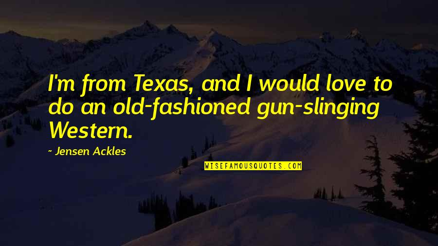 Old Fashioned Quotes By Jensen Ackles: I'm from Texas, and I would love to