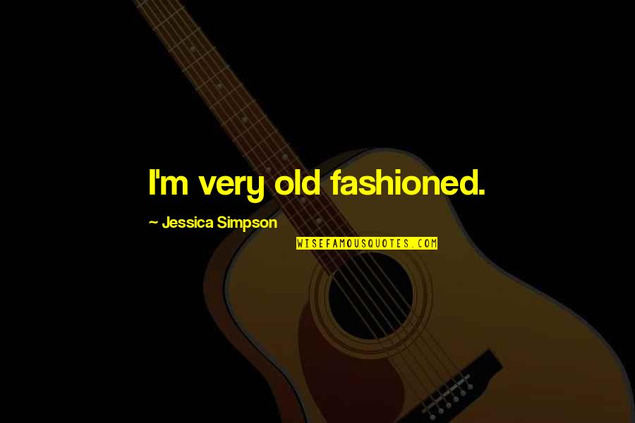 Old Fashioned Quotes By Jessica Simpson: I'm very old fashioned.
