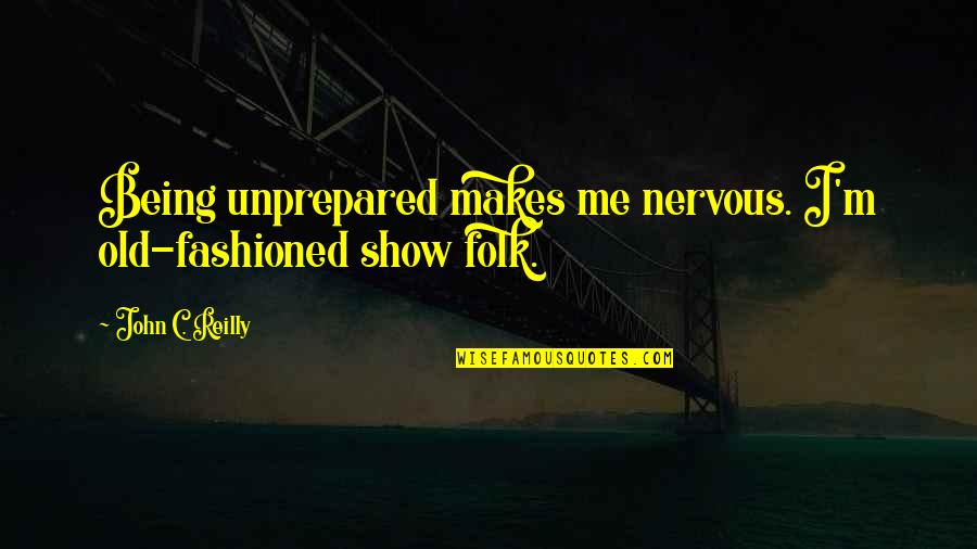 Old Fashioned Quotes By John C. Reilly: Being unprepared makes me nervous. I'm old-fashioned show