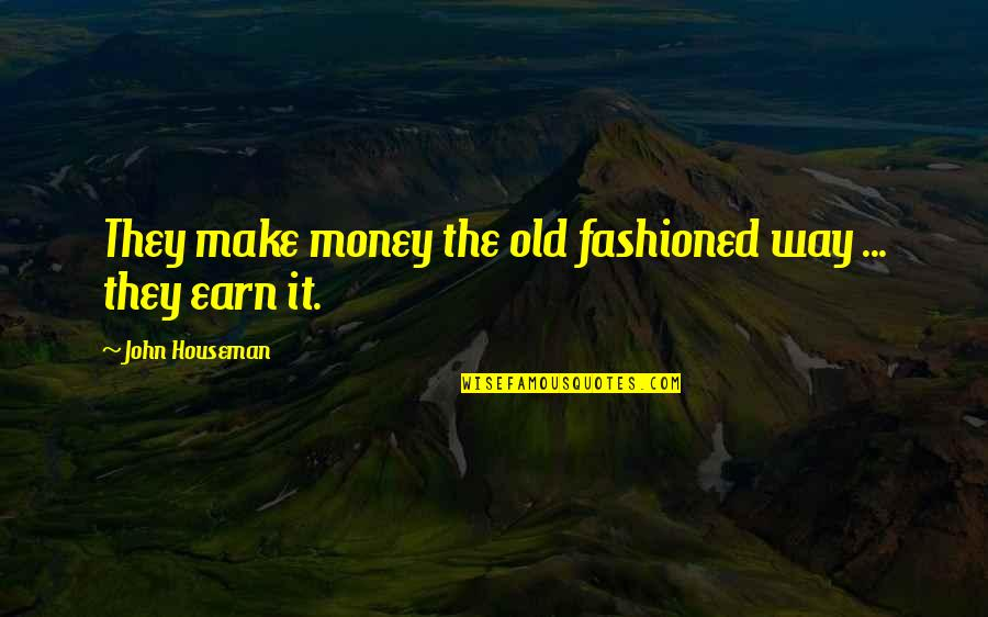 Old Fashioned Quotes By John Houseman: They make money the old fashioned way ...