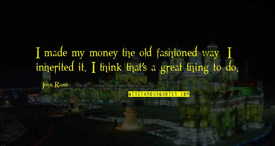 Old Fashioned Quotes By John Raese: I made my money the old-fashioned way; I