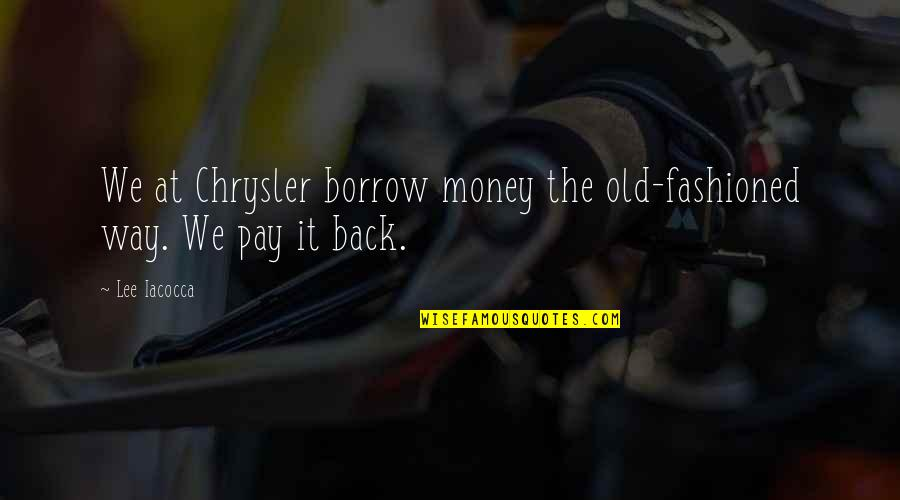 Old Fashioned Quotes By Lee Iacocca: We at Chrysler borrow money the old-fashioned way.