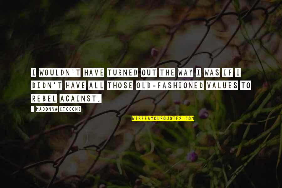 Old Fashioned Quotes By Madonna Ciccone: I wouldn't have turned out the way I