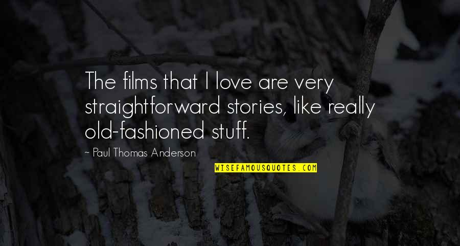Old Fashioned Quotes By Paul Thomas Anderson: The films that I love are very straightforward