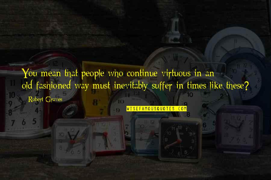 Old Fashioned Quotes By Robert Graves: You mean that people who continue virtuous in