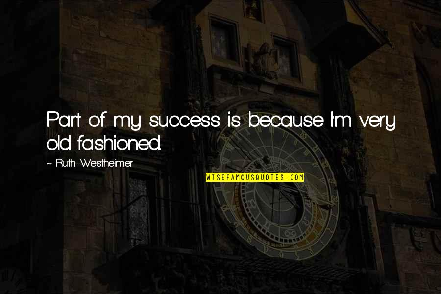 Old Fashioned Quotes By Ruth Westheimer: Part of my success is because I'm very