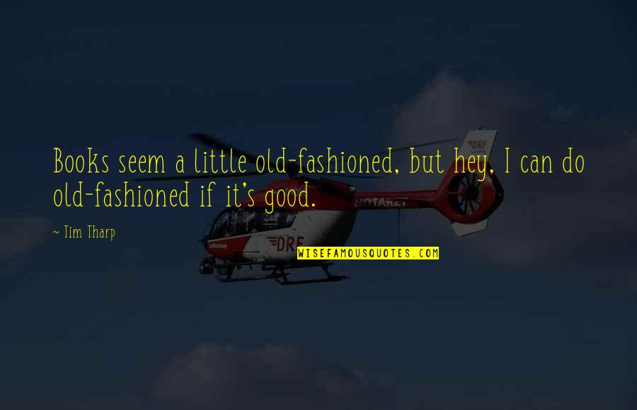 Old Fashioned Quotes By Tim Tharp: Books seem a little old-fashioned, but hey, I