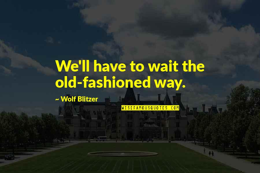 Old Fashioned Quotes By Wolf Blitzer: We'll have to wait the old-fashioned way.