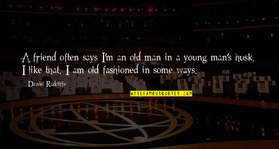 Old Fashioned Ways Quotes By Daniel Radcliffe: A friend often says I'm an old man