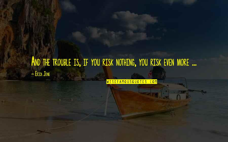 Old Fashioned Ways Quotes By Erica Jong: And the trouble is, if you risk nothing,