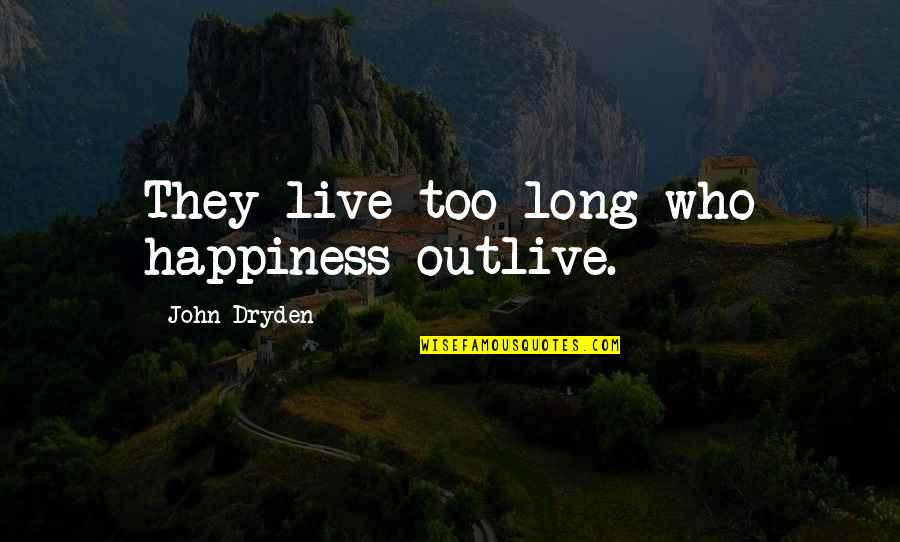Old Fashioned Ways Quotes By John Dryden: They live too long who happiness outlive.