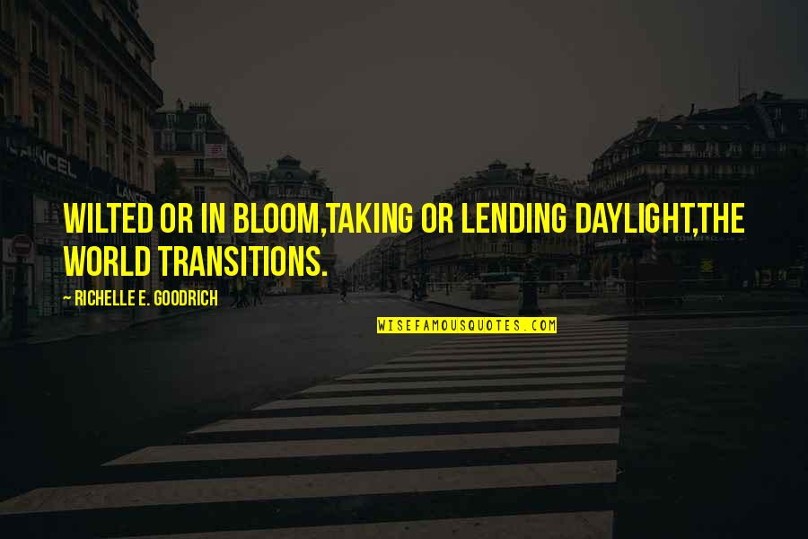 Old Fashioned Ways Quotes By Richelle E. Goodrich: Wilted or in bloom,taking or lending daylight,the world